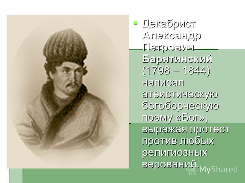 Декабрист Александр Петрович Барятинский (1798 – 1844) написал атеистическую богоборческую поэму «Бог», выражая протест против любых религиозных верований. Декабрист Александр Петрович Барятинский (1798 – 1844) написал атеистическую богоборческую поэ