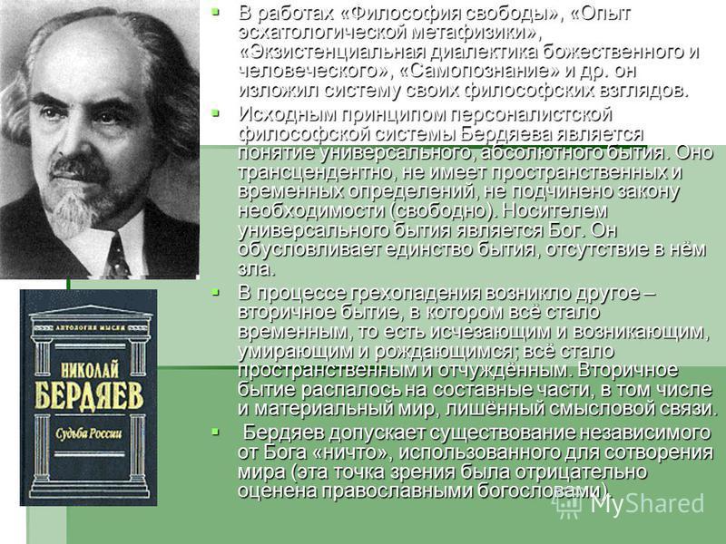 В работах «Философия свободы», «Опыт эсхатологической метафизики», «Экзистенциальная диалектика божественного и человеческого», «Самопознание» и др. он изложил систему своих философских взглядов. В работах «Философия свободы», «Опыт эсхатологической