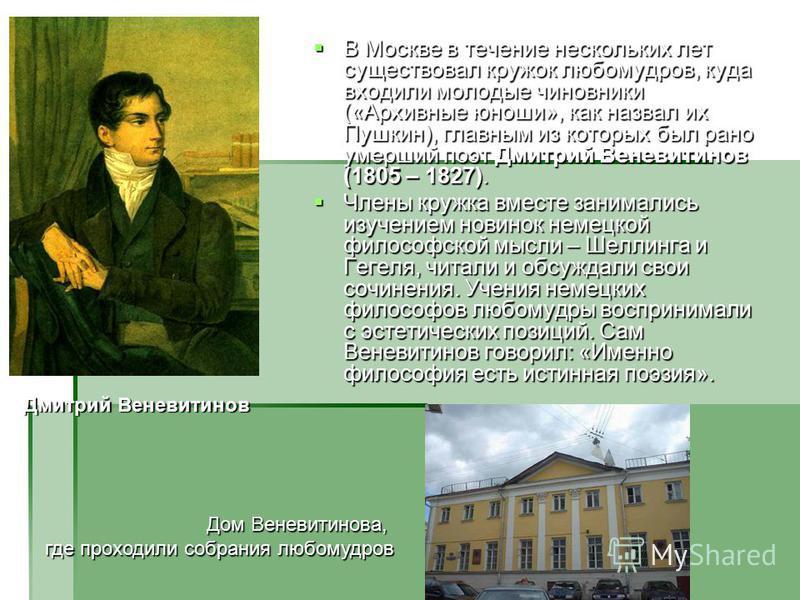 В Москве в течение нескольких лет существовал кружок любомудров, куда входили молодые чиновники («Архивные юноши», как назвал их Пушкин), главным из которых был рано умерший поэт Дмитрий Веневитинов (1805 – 1827). В Москве в течение нескольких лет су