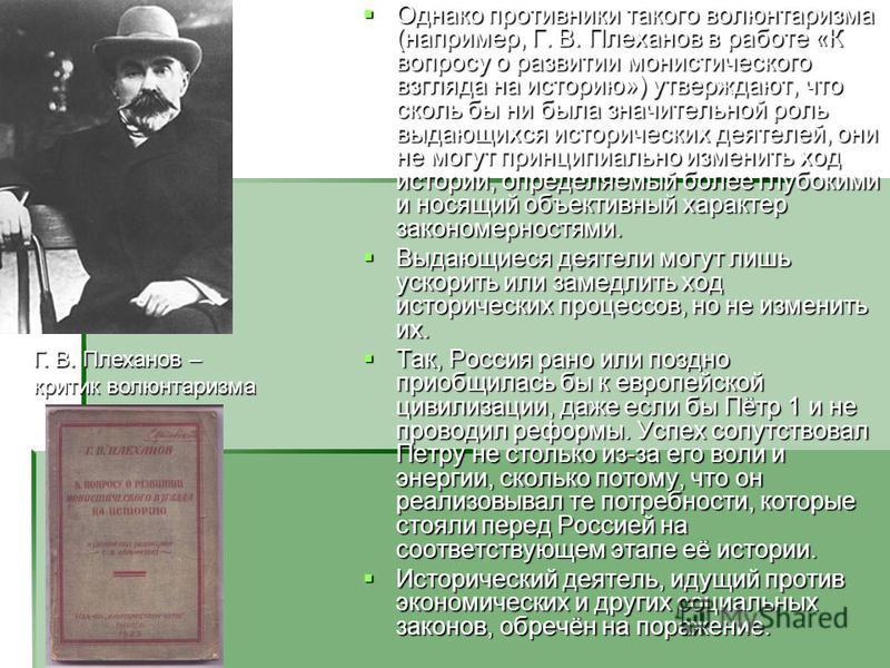 Однако противники такого волюнтаризма (например, Г. В. Плеханов в работе «К вопросу о развитии монистического взгляда на историю») утверждают, что сколь бы ни была значительной роль выдающихся исторических деятелей, они не могут принципиально изменит