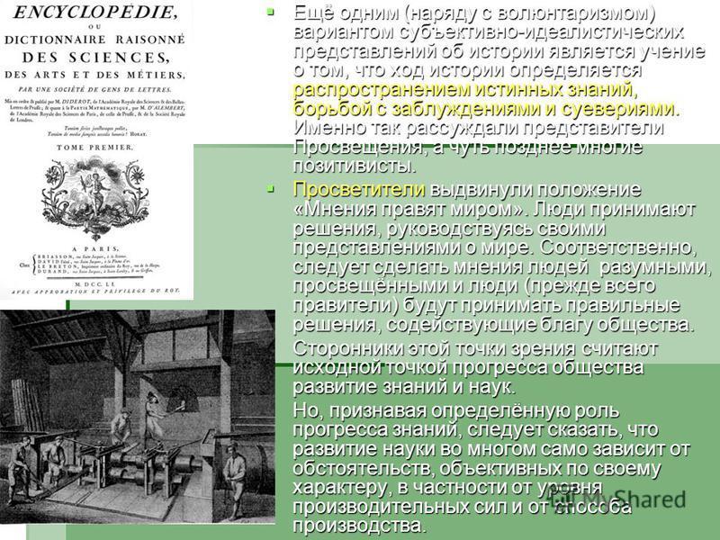 Ещё одним (наряду с волюнтаризмом) вариантом субъективно-идеалистических представлений об истории является учение о том, что ход истории определяется распространением истинных знаний, борьбой с заблуждениями и суевериями. Именно так рассуждали предст
