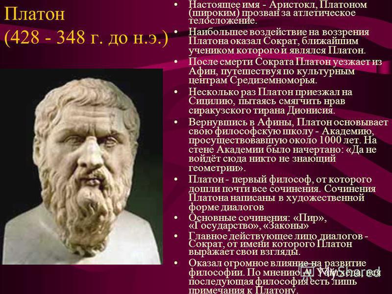 Платон (428 - 348 г. до н.э.) Настоящее имя - Аристокл, Платоном (широким) прозван за атлетическое телосложение. Наибольшее воздействие на воззрения Платона оказал Сократ, ближайшим учеником которого и являлся Платон. После смерти Сократа Платон уезж