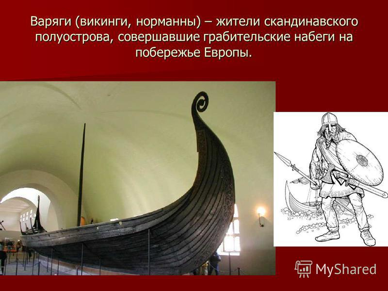 Варяги (викинги, норманны) – жители скандинавского полуострова, совершавшие грабительские набеги на побережье Европы.