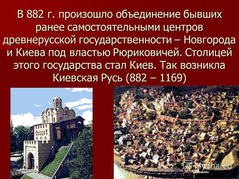 В 882 г. произошло объединение бывших ранее самостоятельными центров древнерусской государственности – Новгорода и Киева под властью Рюриковичей. Столицей этого государства стал Киев. Так возникла Киевская Русь (882 – 1169)