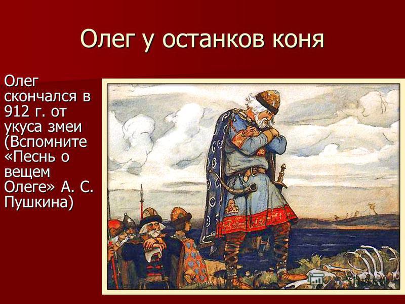 Олег у останков коня Олег скончался в 912 г. от укуса змеи (Вспомните «Песнь о вещем Олеге» А. С. Пушкина)