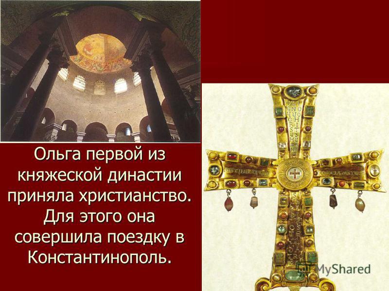 Ольга первой из княжеской династии приняла христианство. Для этого она совершила поездку в Константинополь.