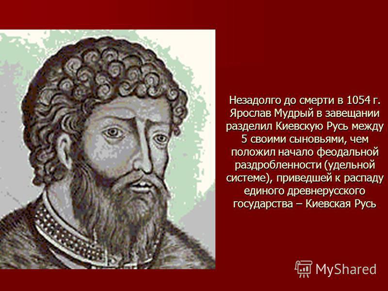 Незадолго до смерти в 1054 г. Ярослав Мудрый в завещании разделил Киевскую Русь между 5 своими сыновьями, чем положил начало феодальной раздробленности (удельной системе), приведшей к распаду единого древнерусского государства – Киевская Русь