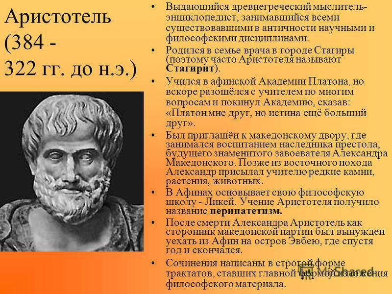 Аристотель (384 - 322 гг. до н.э.) Выдающийся древнегреческий мыслитель- энциклопедист, занимавшийся всеми существовавшими в античности научными и философскими дисциплинами. Родился в семье врача в городе Стагиры (поэтому часто Аристотеля называют Ст