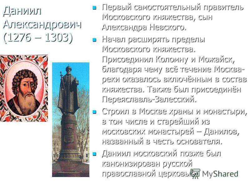 Даниил Александрович (1276 – 1303) Первый самостоятельный правитель Московского княжества, сын Александра Невского. Первый самостоятельный правитель Московского княжества, сын Александра Невского. Начал расширять пределы Московского княжества. Присое