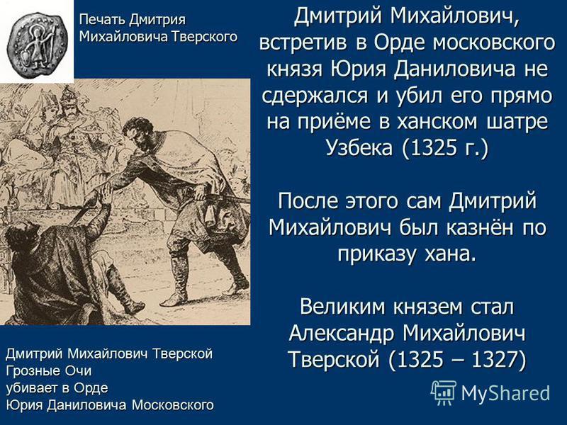 Дмитрий Михайлович, встретив в Орде московского князя Юрия Даниловича не сдержался и убил его прямо на приёме в ханском шатре Узбека (1325 г.) После этого сам Дмитрий Михайлович был казнён по приказу хана. Великим князем стал Александр Михайлович Тве