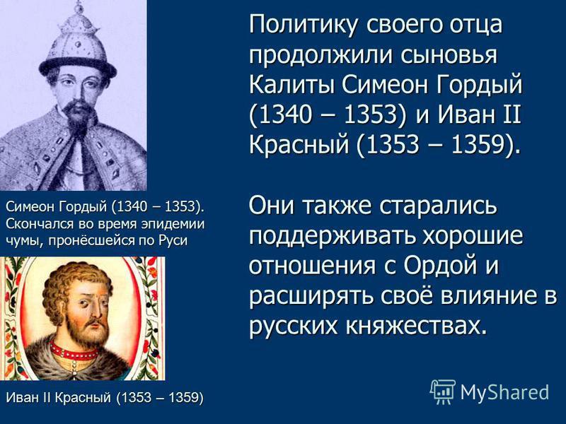 Политику своего отца продолжили сыновья Калиты Симеон Гордый (1340 – 1353) и Иван II Красный (1353 – 1359). Они также старались поддерживать хорошие отношения с Ордой и расширять своё влияние в русских княжествах. Иван II Красный (1353 – 1359) Симеон
