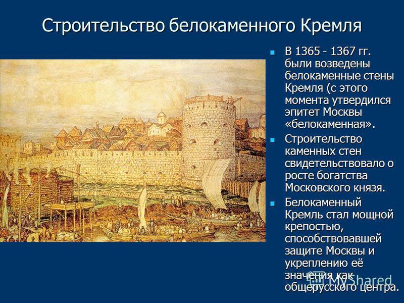 Строительство белокаменного Кремля В 1365 - 1367 гг. были возведены белокаменные стены Кремля (с этого момента утвердился эпитет Москвы «белокаменная». В 1365 - 1367 гг. были возведены белокаменные стены Кремля (с этого момента утвердился эпитет Моск
