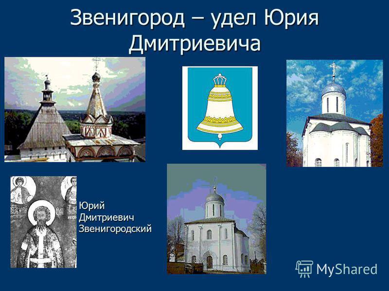 Звенигород – удел Юрия Дмитриевича Юрий ДмитриевичЗвенигородский