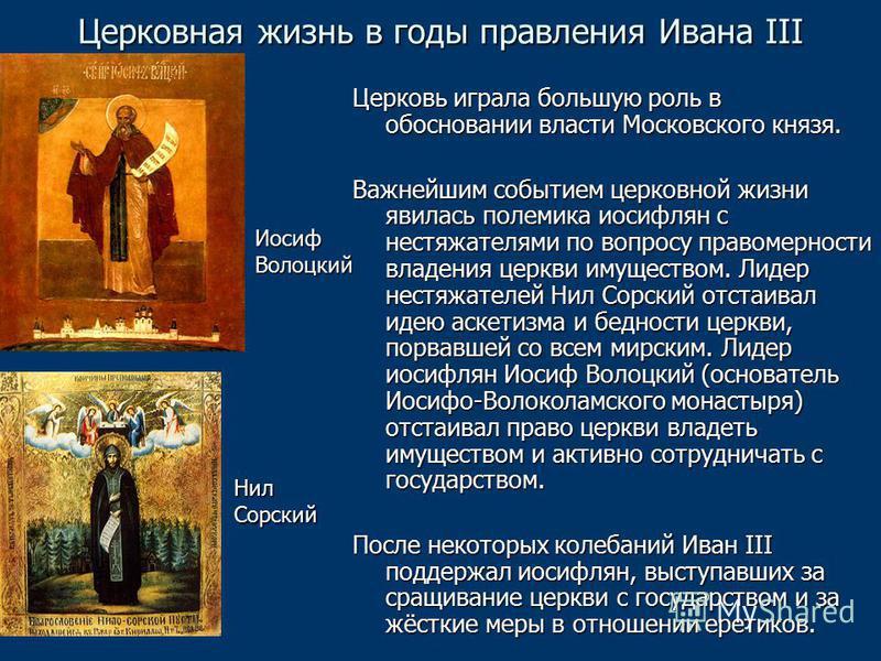 Церковная жизнь в годы правления Ивана III Церковь играла большую роль в обосновании власти Московского князя. Важнейшим событием церковной жизни явилась полемика иосифлян с нестяжателями по вопросу правомерности владения церкви имуществом. Лидер нес