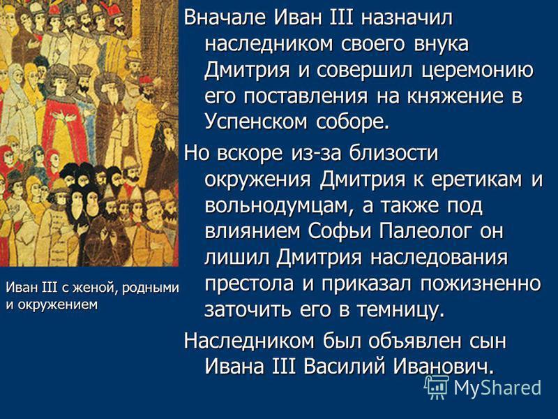 Вначале Иван III назначил наследником своего внука Дмитрия и совершил церемонию его поставления на княжение в Успенском соборе. Но вскоре из-за близости окружения Дмитрия к еретикам и вольнодумцам, а также под влиянием Софьи Палеолог он лишил Дмитрия