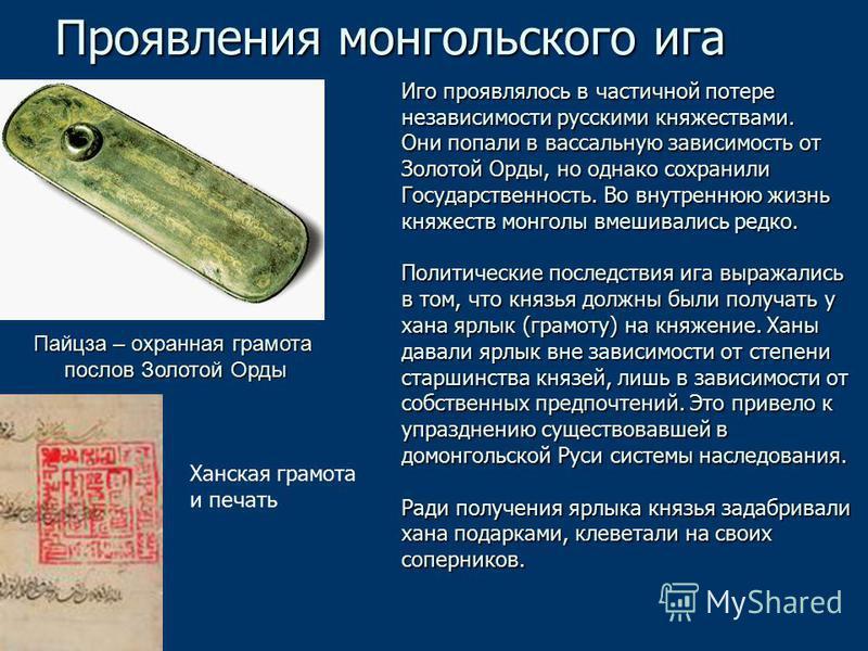 Проявления монгольского ига Пайцза – охранная грамота послов Золотой Орды Иго проявлялось в частичной потере независимости русскими княжествами. Они попали в вассальную зависимость от Золотой Орды, но однако сохранили Государственность. Во внутреннюю