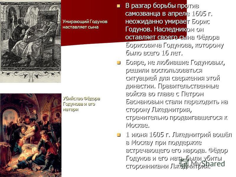 В разгар борьбы против самозванца в апреле 1605 г. неожиданно умирает Борис Годунов. Наследником он оставляет своего сына Фёдора Борисовича Годунова, которому было всего 16 лет. В разгар борьбы против самозванца в апреле 1605 г. неожиданно умирает Бо