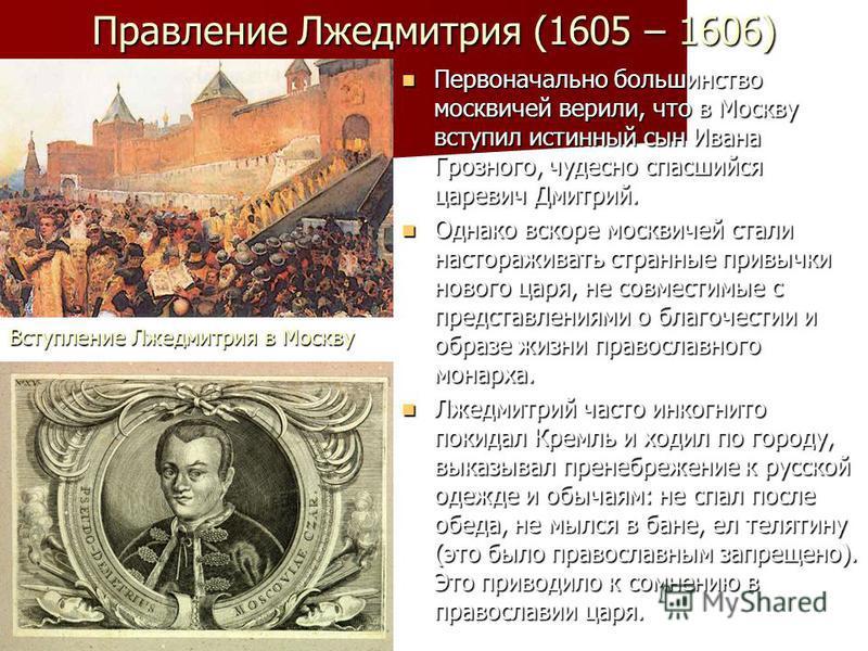 Правление Лжедмитрия (1605 – 1606) Первоначально большинство москвичей верили, что в Москву вступил истинный сын Ивана Грозного, чудесно спасшийся царевич Дмитрий. Первоначально большинство москвичей верили, что в Москву вступил истинный сын Ивана Гр