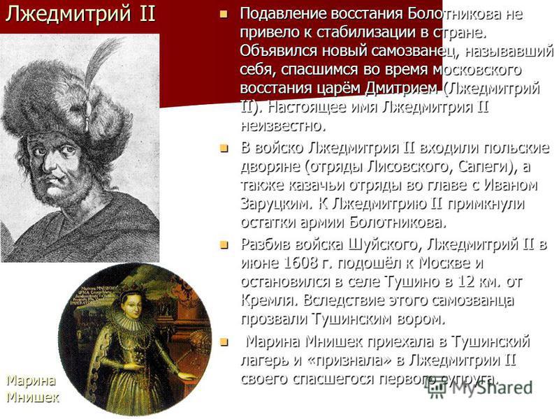 Лжедмитрий II Подавление восстания Болотникова не привело к стабилизации в стране. Объявился новый самозванец, называвший себя, спасшимся во время московского восстания царём Дмитрием (Лжедмитрий II). Настоящее имя Лжедмитрия II неизвестно. Подавлени