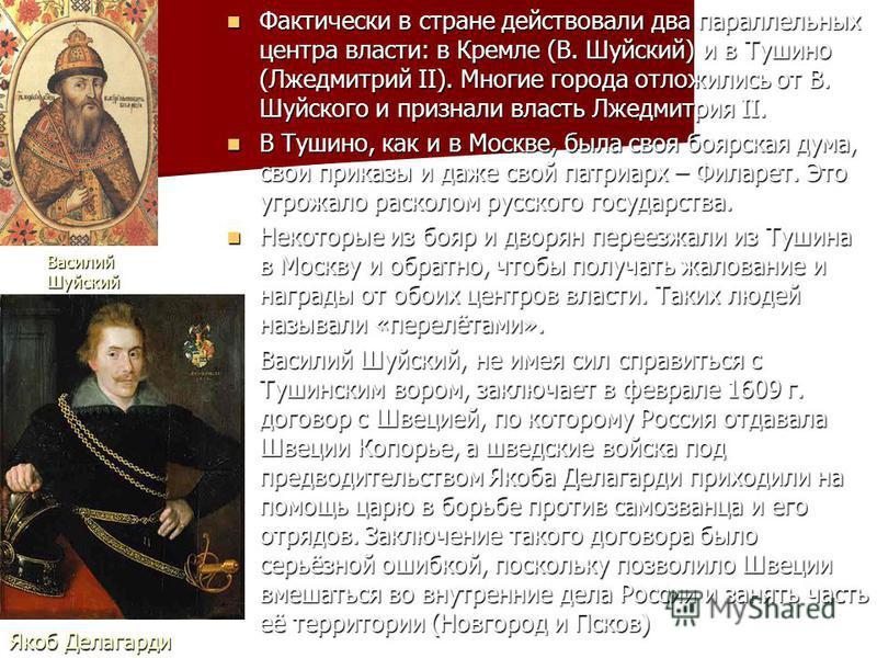 Фактически в стране действовали два параллельных центра власти: в Кремле (В. Шуйский) и в Тушино (Лжедмитрий II). Многие города отложились от В. Шуйского и признали власть Лжедмитрия II. Фактически в стране действовали два параллельных центра власти: