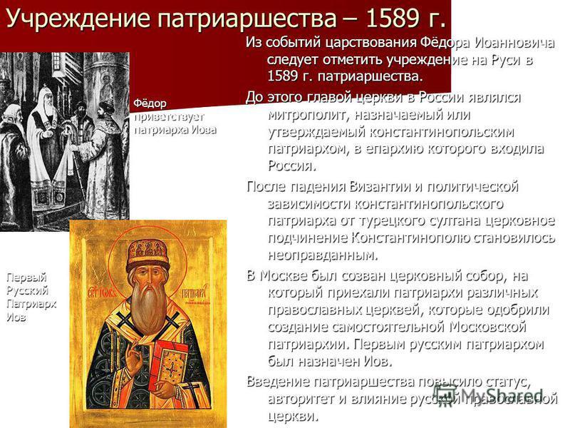 Учреждение патриаршества – 1589 г. Из событий царствования Фёдора Иоанновича следует отметить учреждение на Руси в 1589 г. патриаршества. До этого главой церкви в России являлся митрополит, назначаемый или утверждаемый константинопольским патриархом,