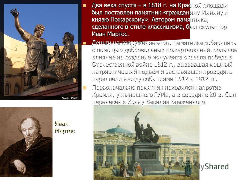 Два века спустя – в 1818 г. на Красной площади был поставлен памятник «гражданину Минину и князю Пожарскому». Автором памятника, сделанного в стиле классицизма, был скульптор Иван Мартос. Два века спустя – в 1818 г. на Красной площади был поставлен п