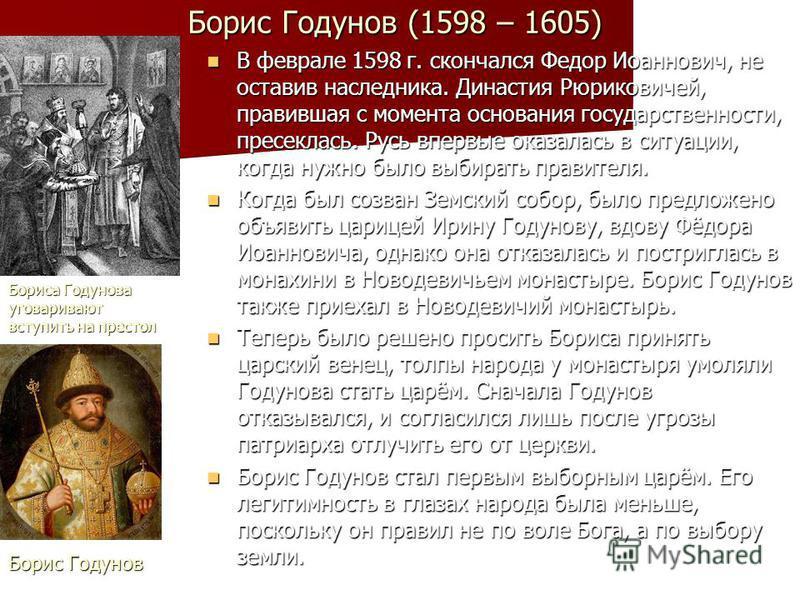 Борис Годунов (1598 – 1605) В феврале 1598 г. скончался Федор Иоаннович, не оставив наследника. Династия Рюриковичей, правившая с момента основания государственности, пресеклась. Русь впервые оказалась в ситуации, когда нужно было выбирать правителя.