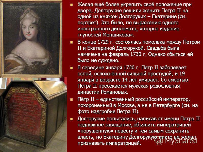 Желая ещё более укрепить своё положение при дворе, Долгорукие решили женить Петра II на одной из княжон Долгоруких – Екатерине (см. портрет). Это было, по выражению одного иностранного дипломата, «второе издание глупостей Меншикова». Желая ещё более