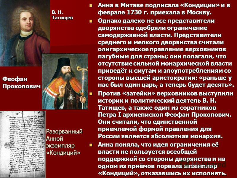Анна в Митаве подписала «Кондиции» и в феврале 1730 г. приехала в Москву. Анна в Митаве подписала «Кондиции» и в феврале 1730 г. приехала в Москву. Однако далеко не все представители дворянства одобряли ограничение самодержавной власти. Представители