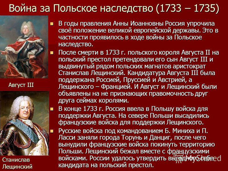 Война за Польское наследство (1733 – 1735) В годы правления Анны Иоанновны Россия упрочила своё положение великой европейской державы. Это в частности проявилось в ходе войны за Польское наследство. В годы правления Анны Иоанновны Россия упрочила сво