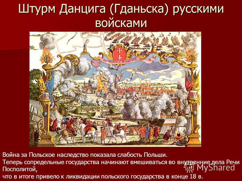 Штурм Данцига (Гданьска) русскими войсками Война за Польское наследство показала слабость Польши. Теперь сопредельные государства начинают вмешиваться во внутренние дела Речи Посполитой, что в итоге привело к ликвидации польского государства в конце