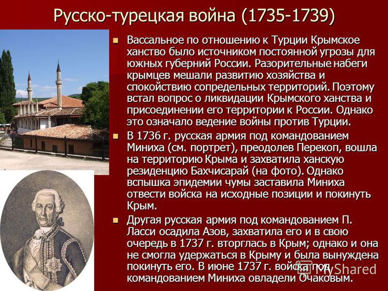 Русско-турецкая война (1735-1739) Вассальное по отношению к Турции Крымское ханство было источником постоянной угрозы для южных губерний России. Разорительные набеги крымцев мешали развитию хозяйства и спокойствию сопредельных территорий. Поэтому вст