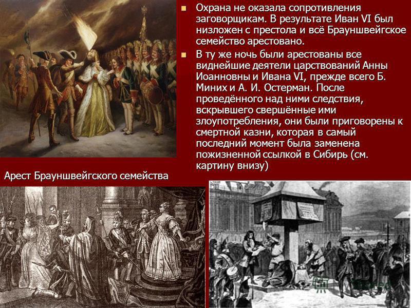 Охрана не оказала сопротивления заговорщикам. В результате Иван VI был низложен с престола и всё Брауншвейгское семейство арестовано. Охрана не оказала сопротивления заговорщикам. В результате Иван VI был низложен с престола и всё Брауншвейгское семе