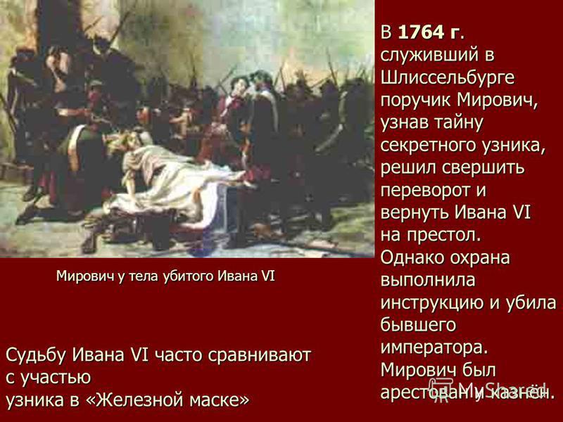 В 1764 г. служивший в Шлиссельбурге поручик Мирович, узнав тайну секретного узника, решил свершить переворот и вернуть Ивана VI на престол. Однако охрана выполнила инструкцию и убила бывшего императора. Мирович был арестован и казнён. Мирович у тела