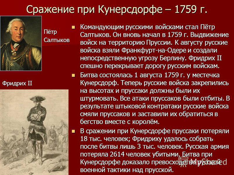 Сражение при Кунерсдорфе – 1759 г. Командующим русскими войсками стал Пётр Салтыков. Он вновь начал в 1759 г. Выдвижение войск на территорию Пруссии. К августу русские войска взяли Франкфурт-на-Одере и создали непосредственную угрозу Берлину. Фридрих