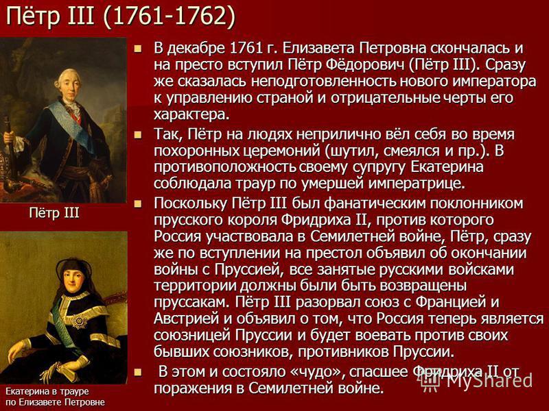 Пётр III (1761-1762) В декабре 1761 г. Елизавета Петровна скончалась и на престо вступил Пётр Фёдорович (Пётр III). Сразу же сказалась неподготовленность нового императора к управлению страной и отрицательные черты его характера. В декабре 1761 г. Ел
