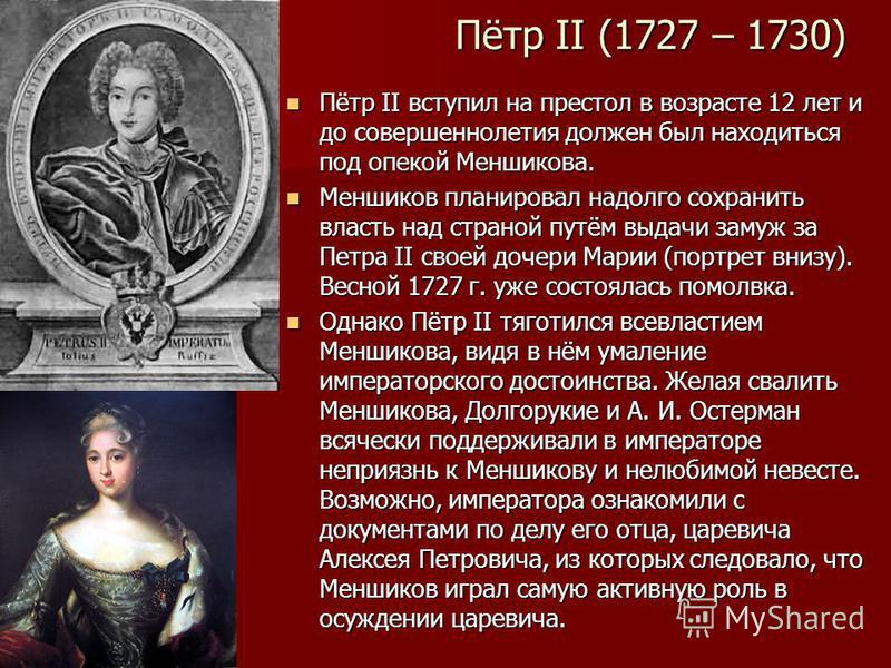 Пётр II (1727 – 1730) Пётр II вступил на престол в возрасте 12 лет и до совершеннолетия должен был находиться под опекой Меншикова. Пётр II вступил на престол в возрасте 12 лет и до совершеннолетия должен был находиться под опекой Меншикова. Меншиков