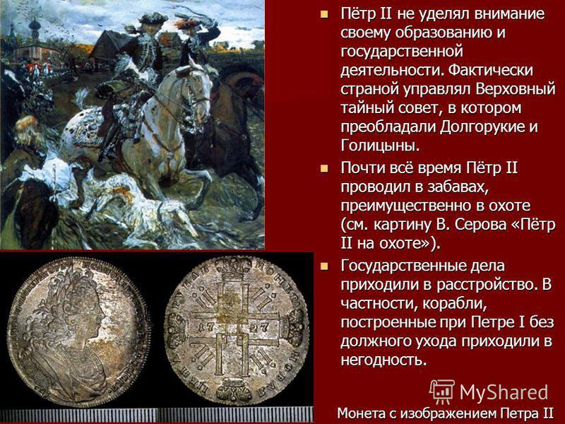 Пётр II не уделял внимание своему образованию и государственной деятельности. Фактически страной управлял Верховный тайный совет, в котором преобладали Долгорукие и Голицыны. Пётр II не уделял внимание своему образованию и государственной деятельност