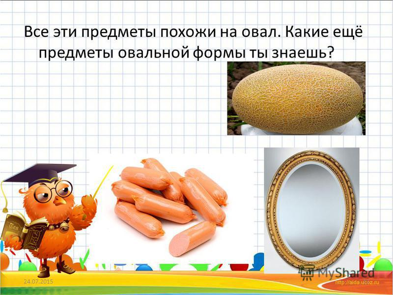 Все эти предметы похожи на овал. Какие ещё предметы овальной формы ты знаешь? 24.07.201512