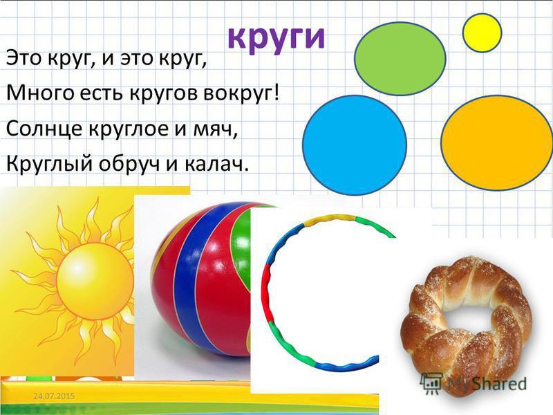 круги Это круг, и это круг, Много есть кругов вокруг! Солнце круглое и мяч, Круглый обруч и калач. 24.07.20153