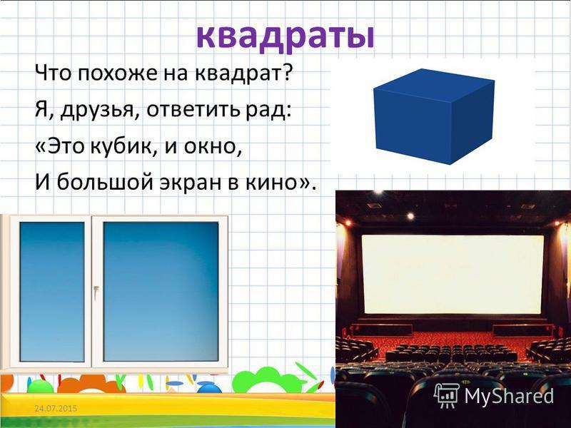 квадраты Что похоже на квадрат? Я, друзья, ответить рад: «Это кубик, и окно, И большой экран в кино». 24.07.20155