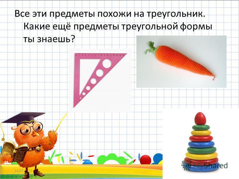 Все эти предметы похожи на треугольник. Какие ещё предметы треугольной формы ты знаешь? 24.07.20158