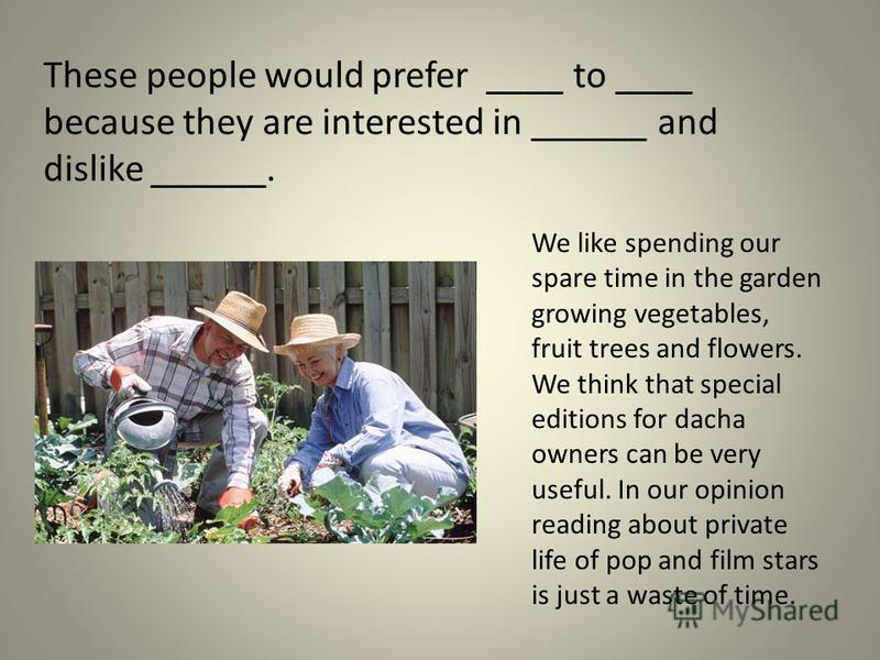These people would prefer ____ to ____ because they are interested in ______ and dislike ______. We like spending our spare time in the garden growing vegetables, fruit trees and flowers. We think that special editions for dacha owners can be very us