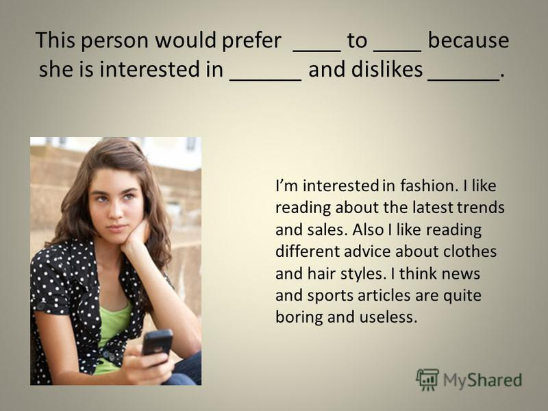 This person would prefer ____ to ____ because she is interested in ______ and dislikes ______. Im interested in fashion. I like reading about the latest trends and sales. Also I like reading different advice about clothes and hair styles. I think new