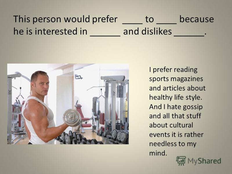 This person would prefer ____ to ____ because he is interested in ______ and dislikes ______. I prefer reading sports magazines and articles about healthy life style. And I hate gossip and all that stuff about cultural events it is rather needless to
