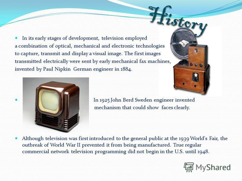In its early stages of development, television employed a combination of optical, mechanical and electronic technologies to capture, transmit and display a visual image. The first images transmitted electrically were sent by early mechanical fax mach