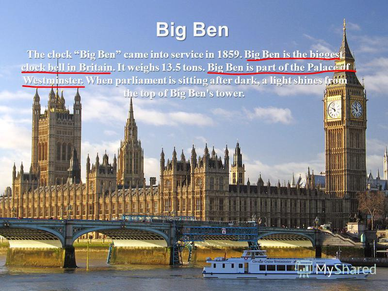 Big Ben The clock Big Ben came into service in 1859. Big Ben is the biggest clock bell in Britain. It weighs 13.5 tons. Big Ben is part of the Palace of Westminster. When parliament is sitting after dark, a light shines from the top of Big Ben's towe
