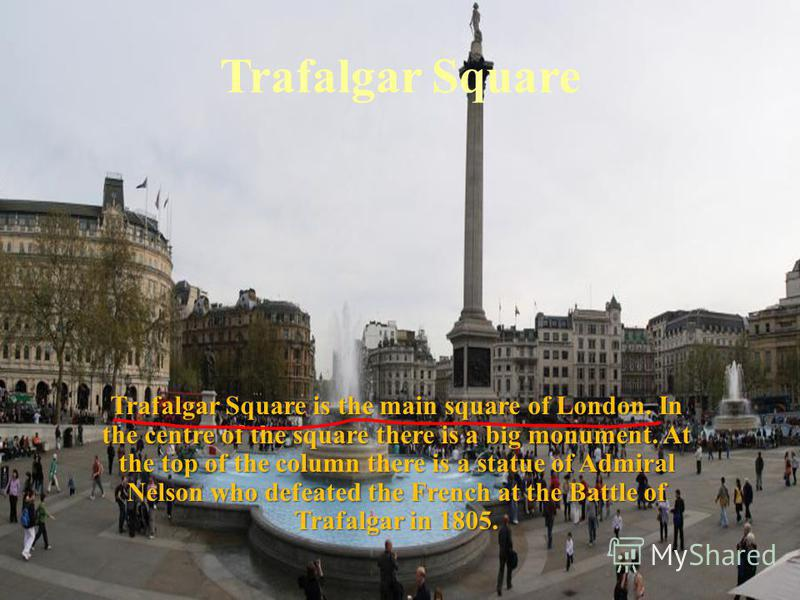 Trafalgar Square Trafalgar Square is the main square of London. In the centre of the square there is a big monument. At the top of the column there is a statue of Admiral Nelson who defeated the French at the Battle of Trafalgar in 1805.