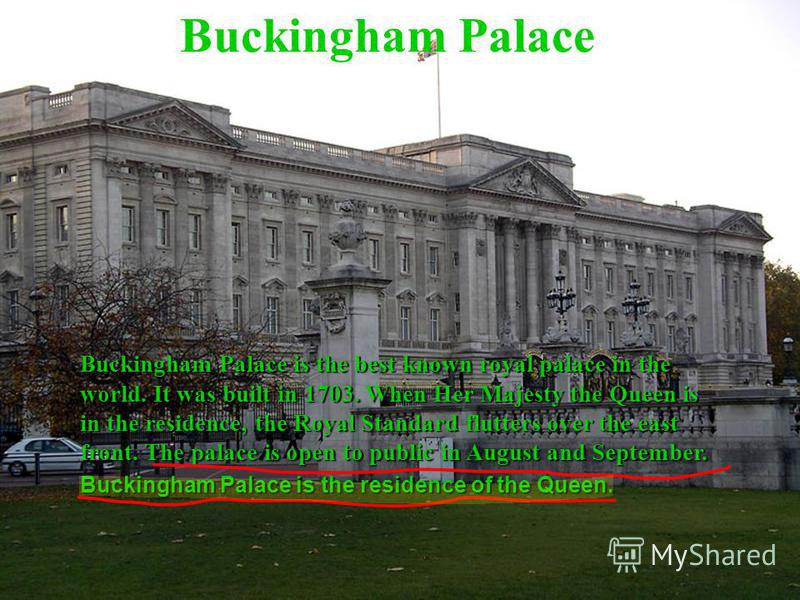 Buckingham Palace Buckingham Palace is the best known royal palace in the world. It was built in 1703. When Her Majesty the Queen is in the residence, the Royal Standard flutters over the east front. The palace is open to public in August and Septemb