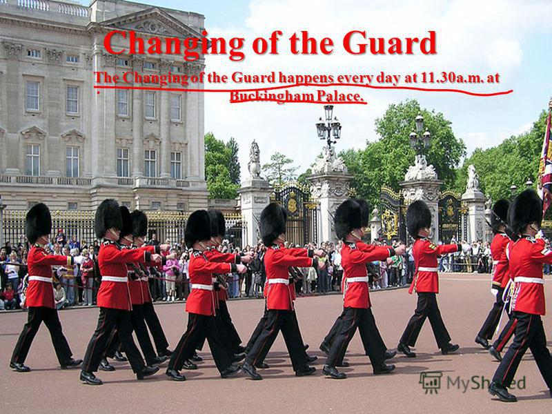 Changing of the Guard The Changing of the Guard happens every day at 11.30a.m. at Buckingham Palace.